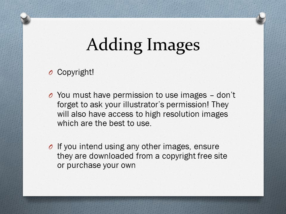 Adding Images O Copyright! O You must have permission to use images – don't forget to ask your illustrator's permission! They will also have access to