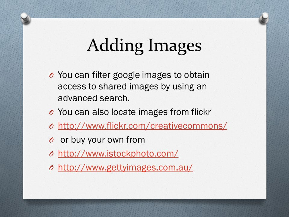 Adding Images O You can filter google images to obtain access to shared images by using an advanced search. O You can also locate images from flickr O