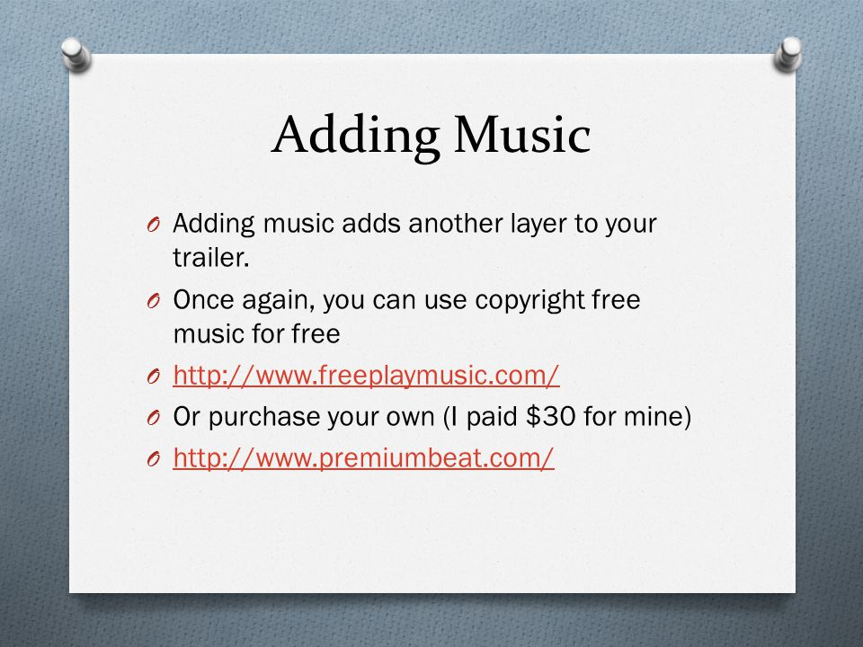 Adding Music O Adding music adds another layer to your trailer. O Once again, you can use copyright free music for free O http://www.freeplaymusic.com