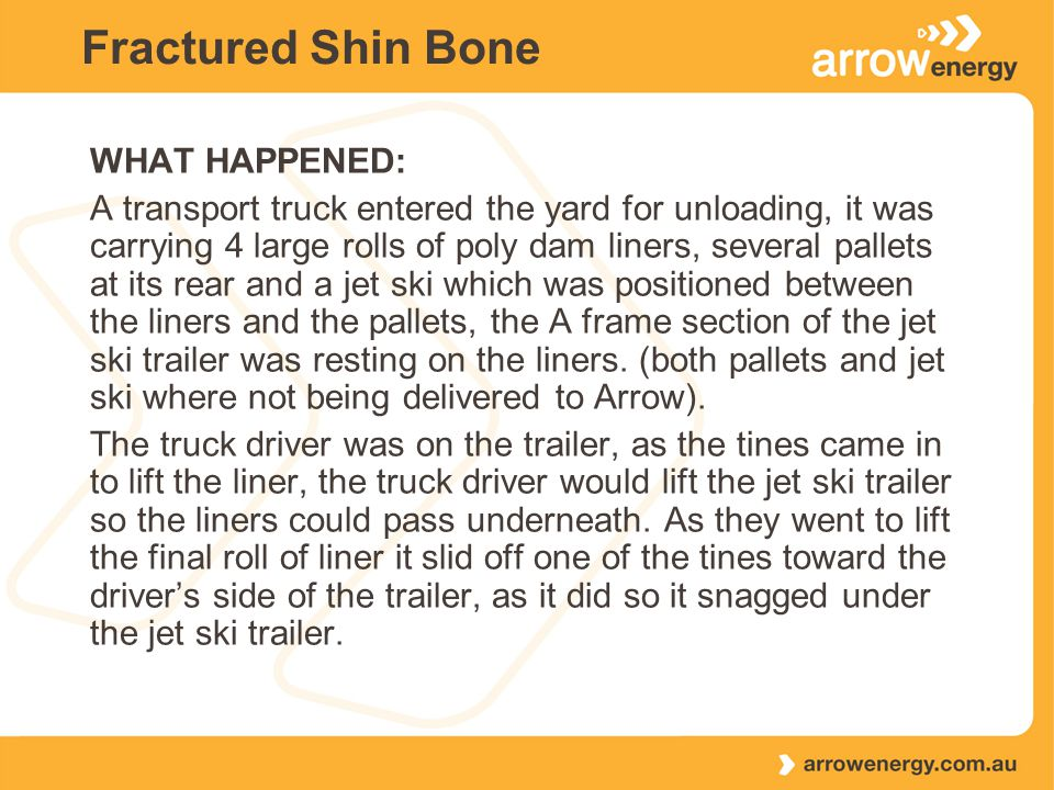 Fractured Shin Bone WHAT HAPPENED: A transport truck entered the yard for unloading, it was carrying 4 large rolls of poly dam liners, several pallets