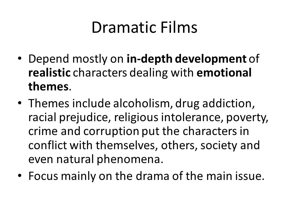 Dramatic Films Depend mostly on in-depth development of realistic characters dealing with emotional themes. Themes include alcoholism, drug addiction,