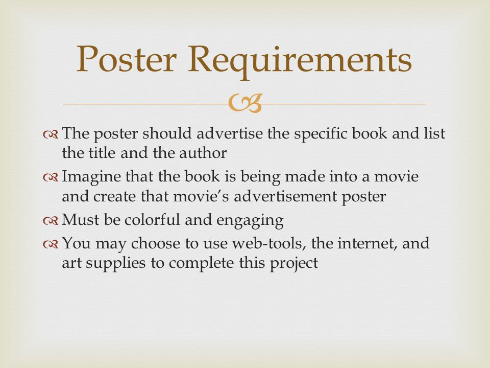   The poster should advertise the specific book and list the title and the author  Imagine that the book is being made into a movie and create that movie's advertisement poster  Must be colorful and engaging  You may choose to use web-tools, the internet, and art supplies to complete this project Poster Requirements