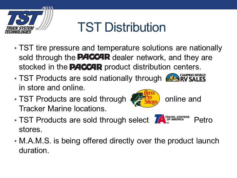 TST Distribution TST tire pressure and temperature solutions are nationally sold through the PACCAR dealer network, and they are stocked in the PACCAR product distribution centers.