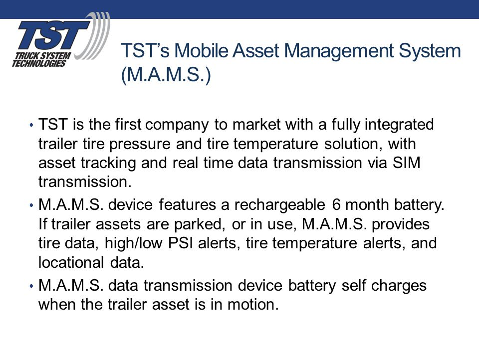 TST's Mobile Asset Management System (M.A.M.S.) TST is the first company to market with a fully integrated trailer tire pressure and tire temperature solution, with asset tracking and real time data transmission via SIM transmission.
