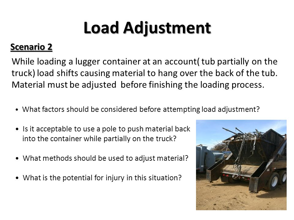 Load Adjustment While loading a lugger container at an account( tub partially on the truck) load shifts causing material to hang over the back of the tub.