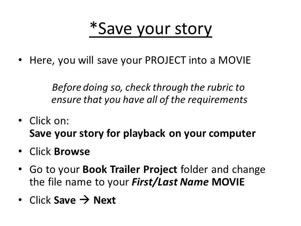 *Save your story Here, you will save your PROJECT into a MOVIE Before doing so, check through the rubric to ensure that you have all of the requirements Click on: Save your story for playback on your computer Click Browse Go to your Book Trailer Project folder and change the file name to your First/Last Name MOVIE Click Save  Next