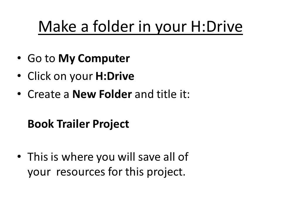 Make a folder in your H:Drive Go to My Computer Click on your H:Drive Create a New Folder and title it: Book Trailer Project This is where you will sa