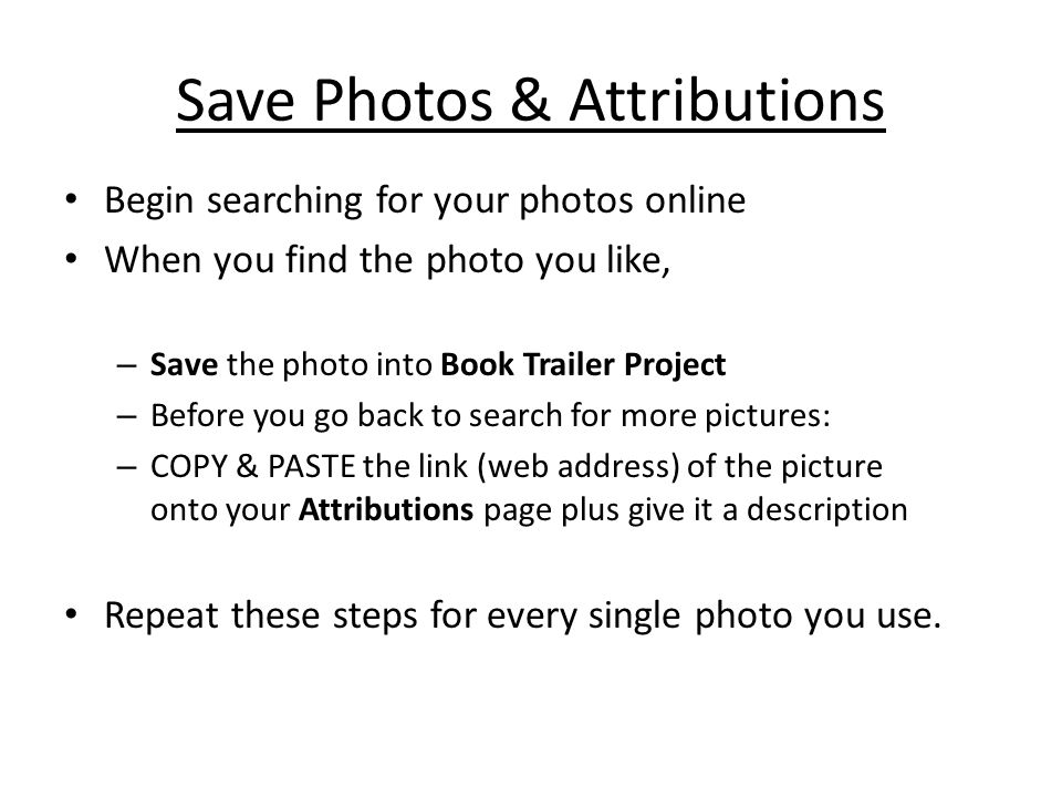 Save Photos & Attributions Begin searching for your photos online When you find the photo you like, – Save the photo into Book Trailer Project – Before you go back to search for more pictures: – COPY & PASTE the link (web address) of the picture onto your Attributions page plus give it a description Repeat these steps for every single photo you use.