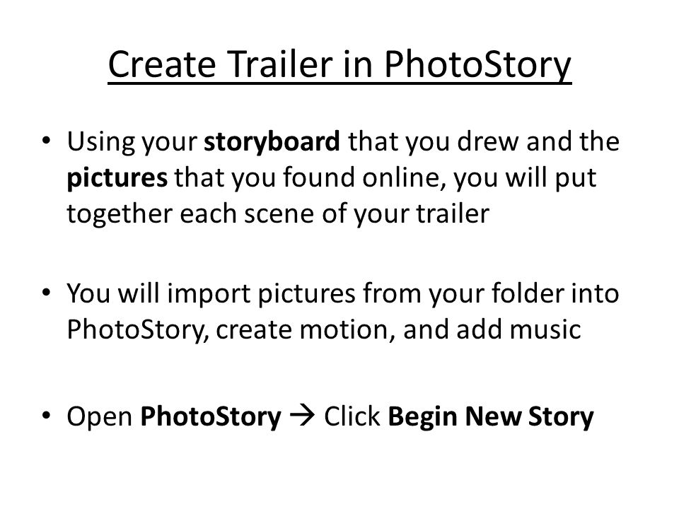 Create Trailer in PhotoStory Using your storyboard that you drew and the pictures that you found online, you will put together each scene of your trai