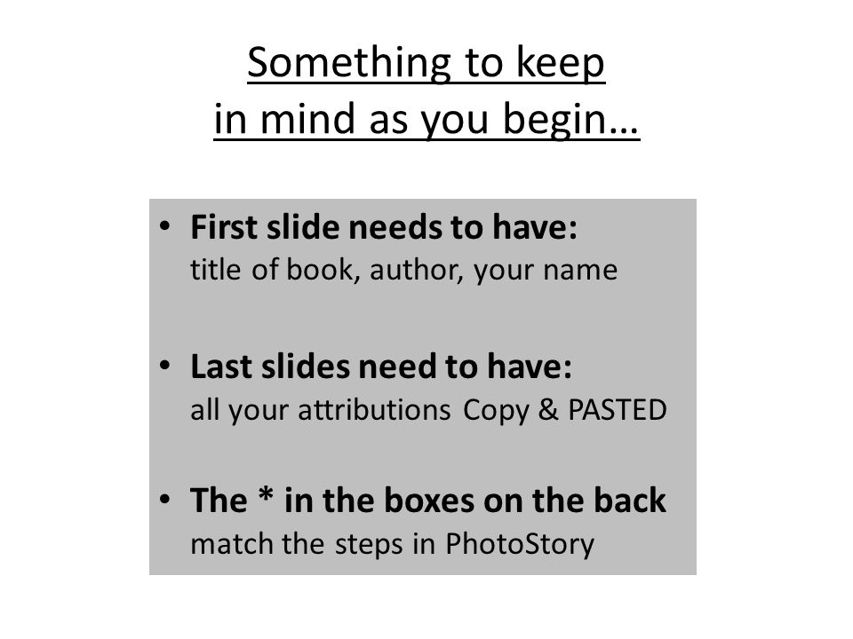 Something to keep in mind as you begin… First slide needs to have: title of book, author, your name Last slides need to have: all your attributions Co