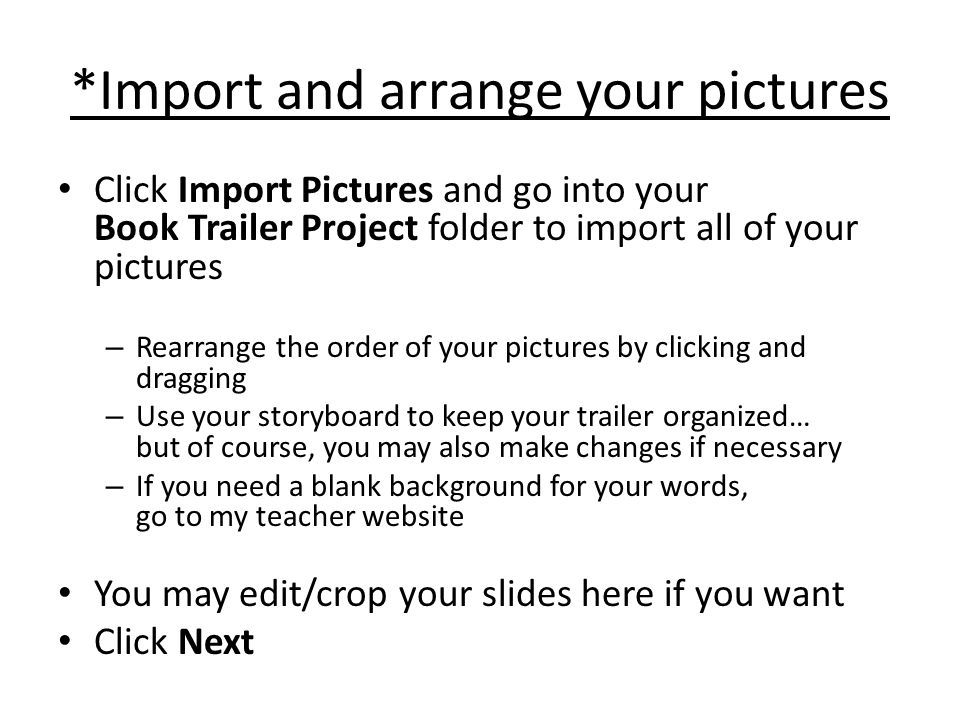 *Import and arrange your pictures Click Import Pictures and go into your Book Trailer Project folder to import all of your pictures – Rearrange the order of your pictures by clicking and dragging – Use your storyboard to keep your trailer organized… but of course, you may also make changes if necessary – If you need a blank background for your words, go to my teacher website You may edit/crop your slides here if you want Click Next