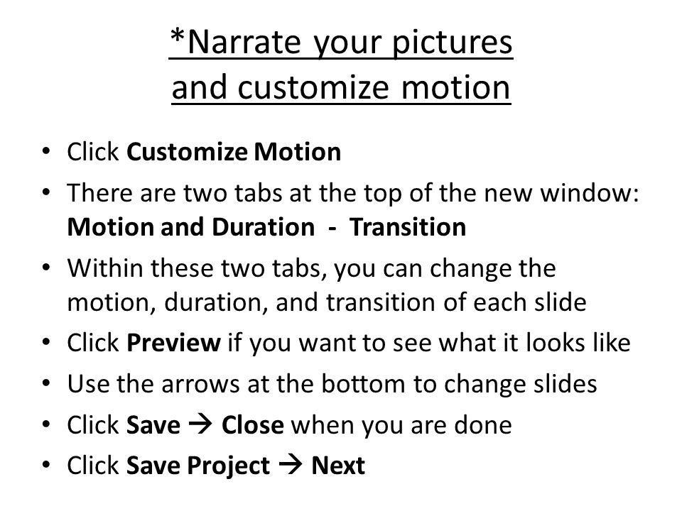 *Narrate your pictures and customize motion Click Customize Motion There are two tabs at the top of the new window: Motion and Duration - Transition Within these two tabs, you can change the motion, duration, and transition of each slide Click Preview if you want to see what it looks like Use the arrows at the bottom to change slides Click Save  Close when you are done Click Save Project  Next