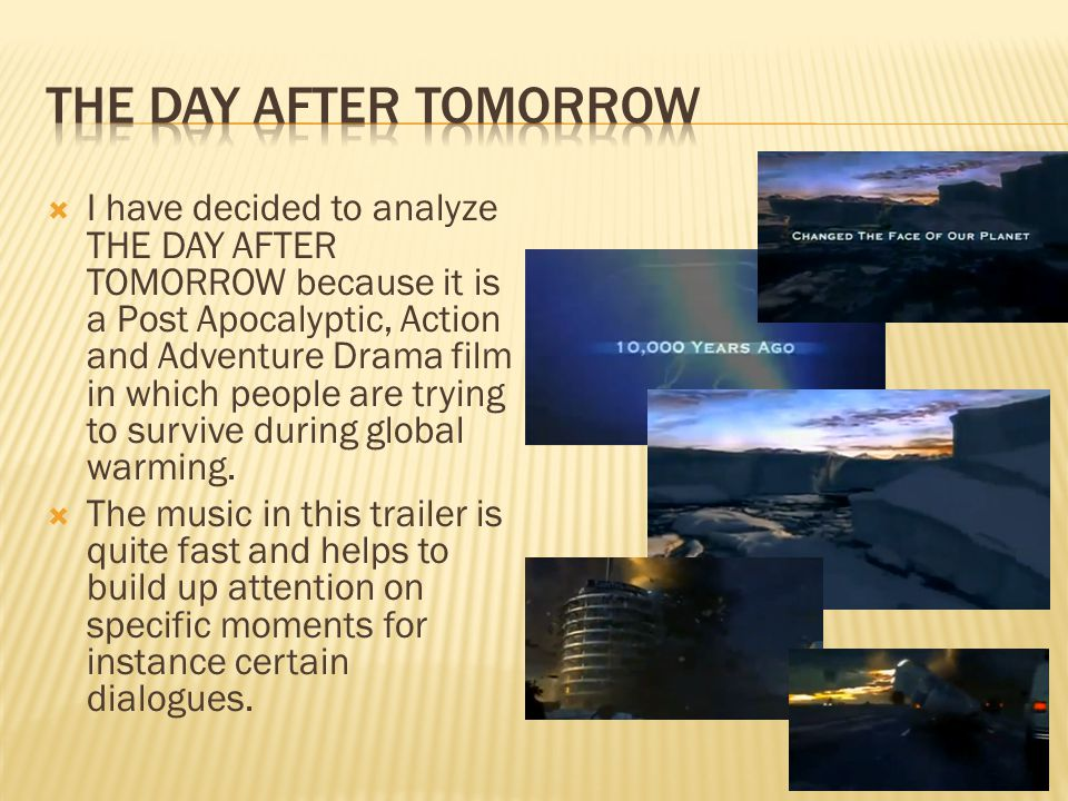  I have decided to analyze THE DAY AFTER TOMORROW because it is a Post Apocalyptic, Action and Adventure Drama film in which people are trying to survive during global warming.