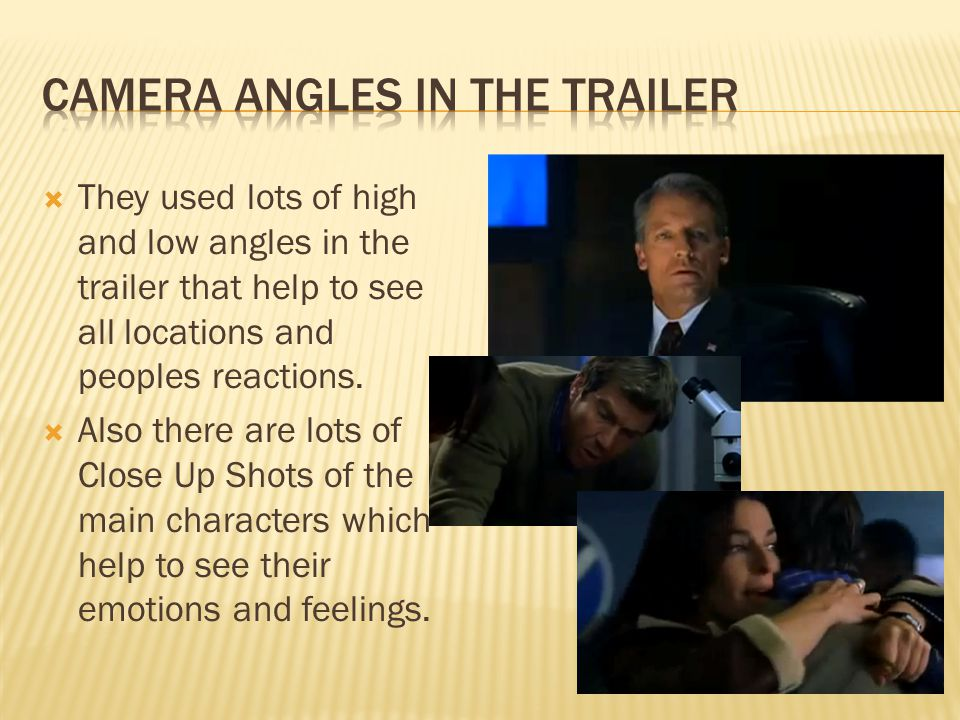  They used lots of high and low angles in the trailer that help to see all locations and peoples reactions.