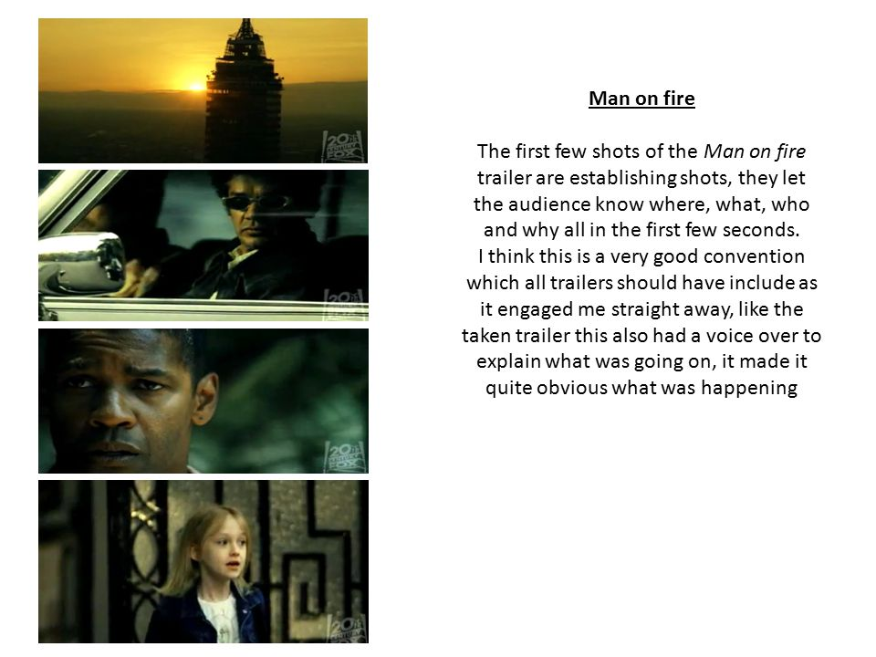 Man on fire The first few shots of the Man on fire trailer are establishing shots, they let the audience know where, what, who and why all in the first few seconds.