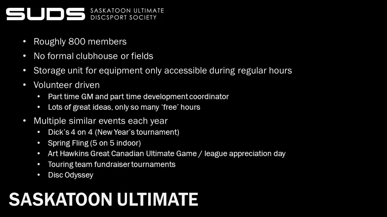 SASKATOON ULTIMATE Roughly 800 members No formal clubhouse or fields Storage unit for equipment only accessible during regular hours Volunteer driven Part time GM and part time development coordinator Lots of great ideas, only so many 'free' hours Multiple similar events each year Dick's 4 on 4 (New Year's tournament) Spring Fling (5 on 5 indoor) Art Hawkins Great Canadian Ultimate Game / league appreciation day Touring team fundraiser tournaments Disc Odyssey