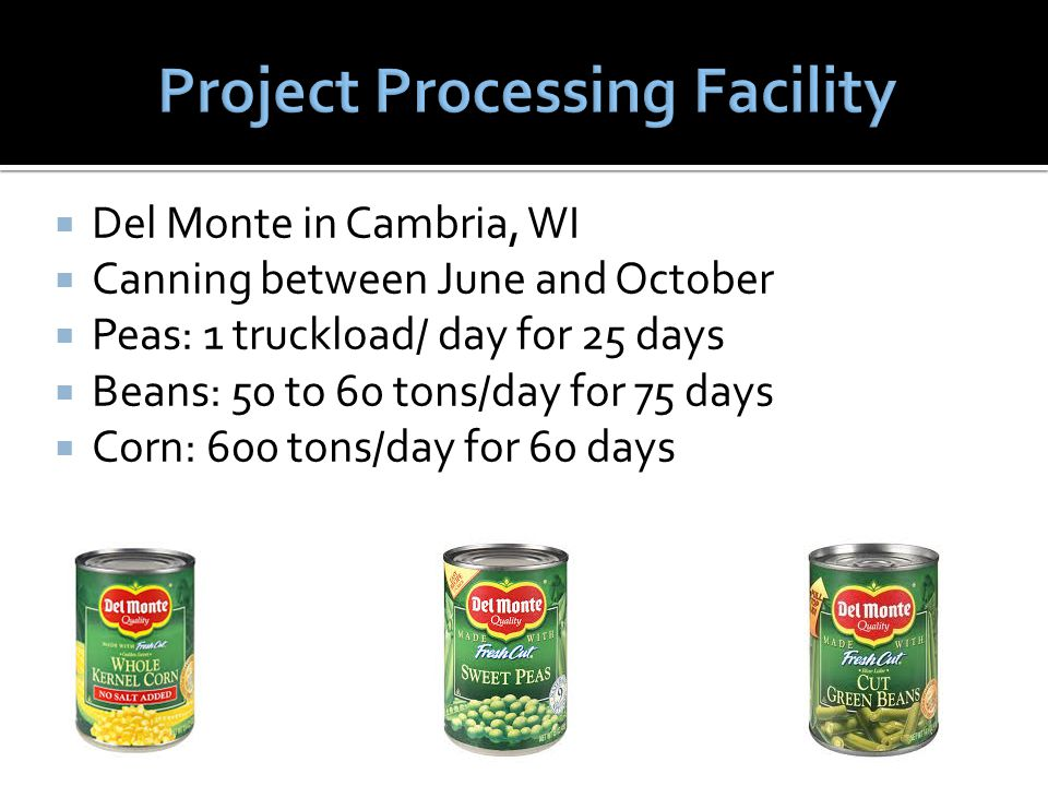  Del Monte in Cambria, WI  Canning between June and October  Peas: 1 truckload/ day for 25 days  Beans: 50 to 60 tons/day for 75 days  Corn: 600 tons/day for 60 days