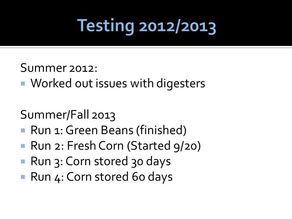 Summer 2012:  Worked out issues with digesters Summer/Fall 2013  Run 1: Green Beans (finished)  Run 2: Fresh Corn (Started 9/20)  Run 3: Corn stored 30 days  Run 4: Corn stored 60 days