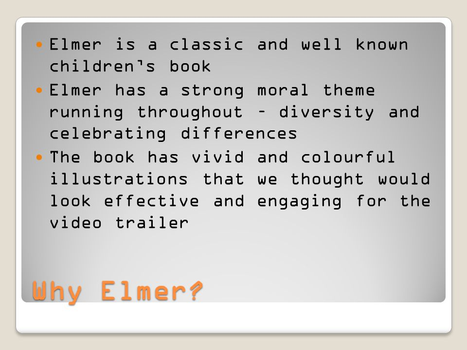 Why Elmer? Elmer is a classic and well known children's book Elmer has a strong moral theme running throughout – diversity and celebrating differences