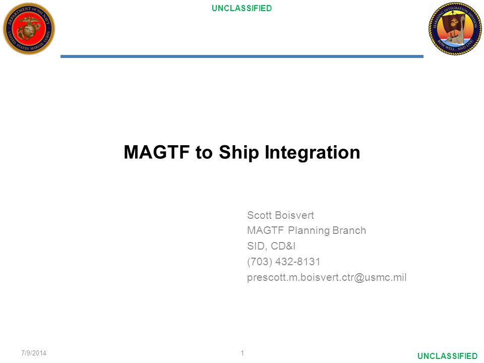 UNCLASSIFIED MAGTF to Ship Integration Scott Boisvert MAGTF Planning Branch SID, CD&I (703) 432-8131 prescott.m.boisvert.ctr@usmc.mil 7/9/20141