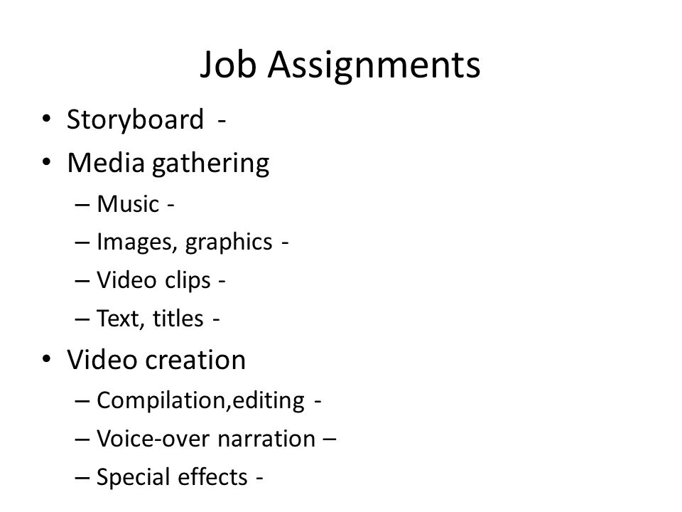 Job Assignments Storyboard - Media gathering – Music - – Images, graphics - – Video clips - – Text, titles - Video creation – Compilation,editing - –