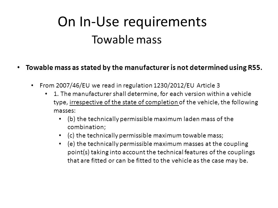 On In-Use requirements Towable mass Towable mass as stated by the manufacturer is not determined using R55. From 2007/46/EU we read in regulation 1230