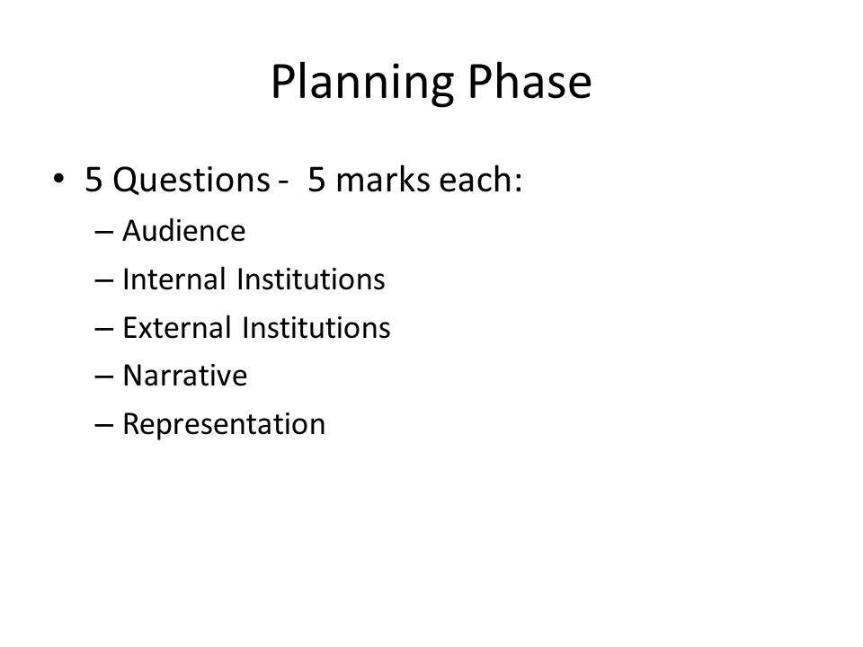 Planning Phase 5 Questions - 5 marks each: – Audience – Internal Institutions – External Institutions – Narrative – Representation