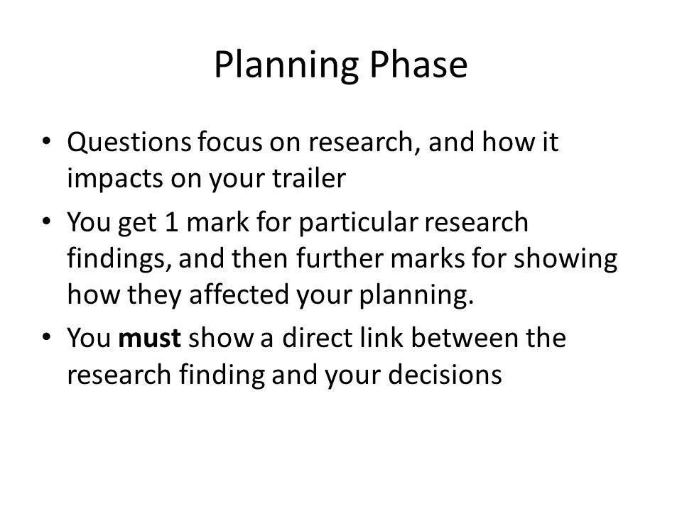 Planning Phase Questions focus on research, and how it impacts on your trailer You get 1 mark for particular research findings, and then further marks for showing how they affected your planning.