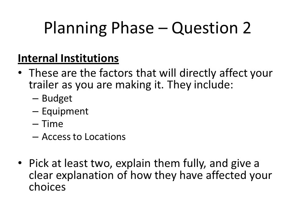 Planning Phase – Question 2 Internal Institutions These are the factors that will directly affect your trailer as you are making it.