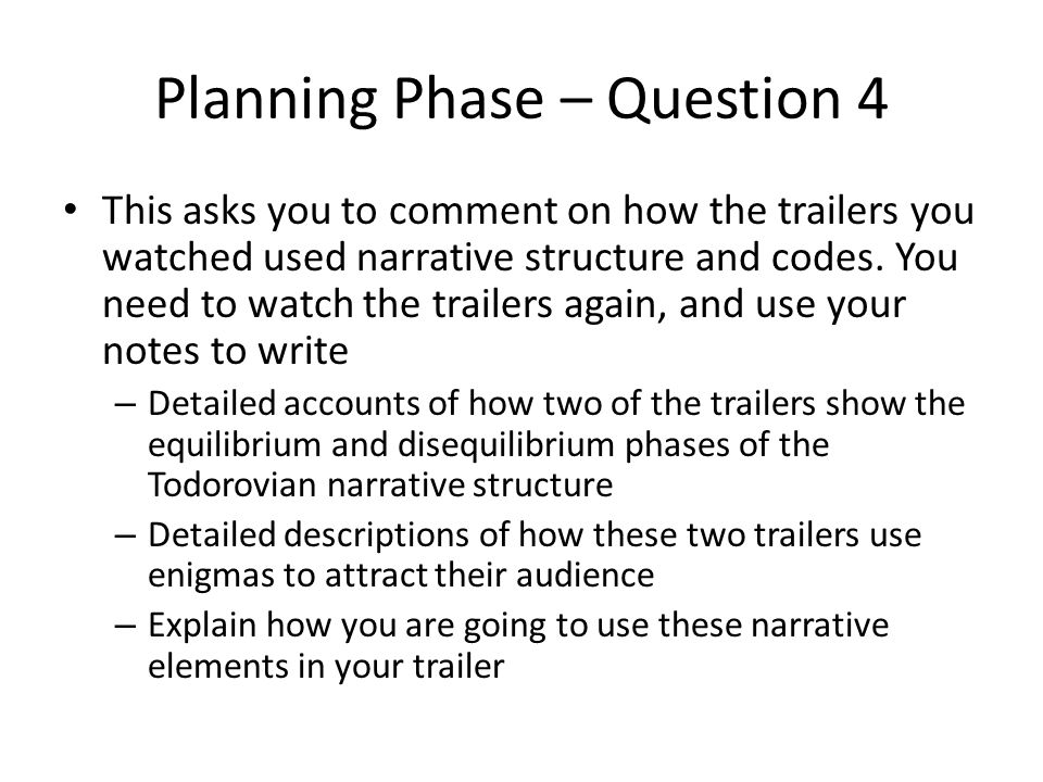 Planning Phase – Question 4 This asks you to comment on how the trailers you watched used narrative structure and codes.