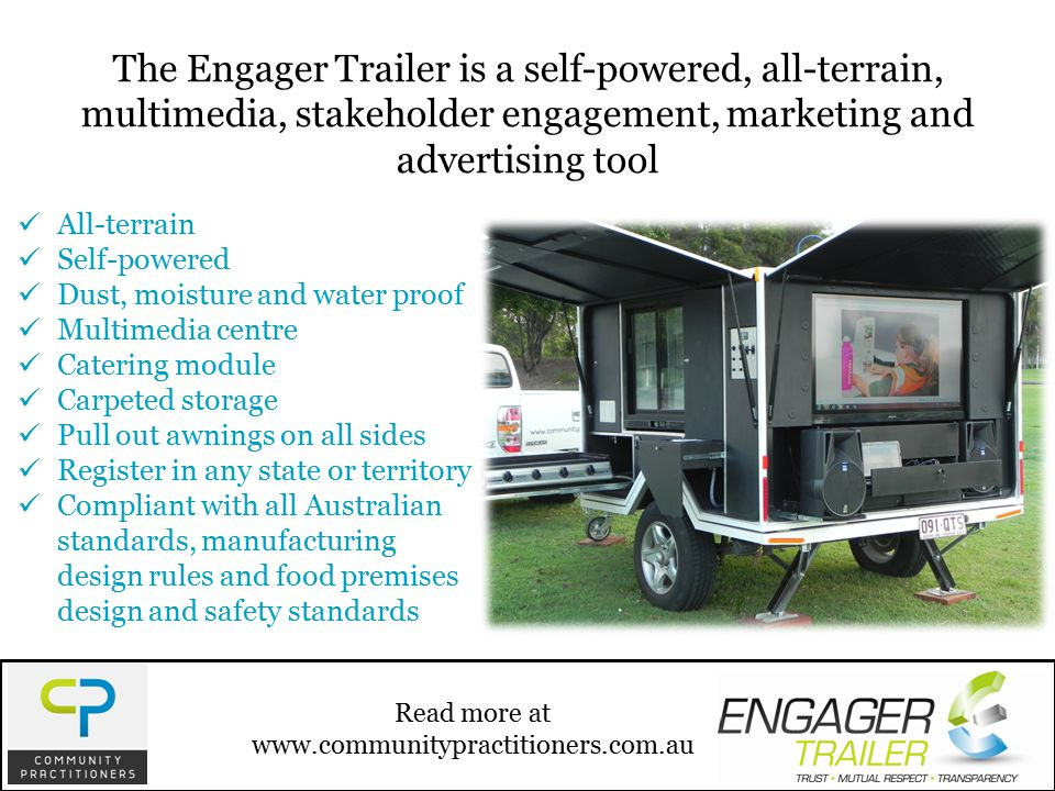 All-terrain Self-powered Dust, moisture and water proof Multimedia centre Catering module Carpeted storage Pull out awnings on all sides Register in any state or territory Compliant with all Australian standards, manufacturing design rules and food premises design and safety standards Read more at www.communitypractitioners.com.au The Engager Trailer is a self-powered, all-terrain, multimedia, stakeholder engagement, marketing and advertising tool
