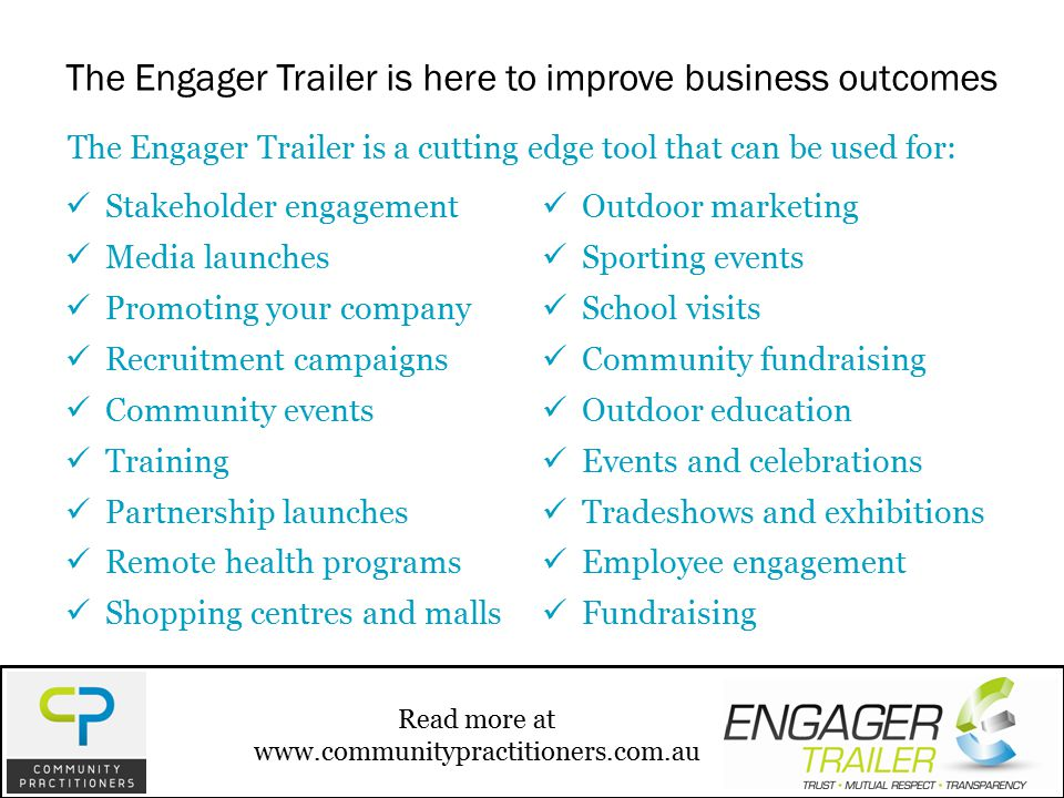 Stakeholder engagement Media launches Promoting your company Recruitment campaigns Community events Training Partnership launches Remote health programs Shopping centres and malls Outdoor marketing Sporting events School visits Community fundraising Outdoor education Events and celebrations Tradeshows and exhibitions Employee engagement Fundraising The Engager Trailer is a cutting edge tool that can be used for: The Engager Trailer is here to improve business outcomes Read more at www.communitypractitioners.com.au