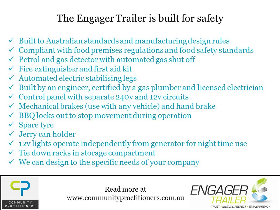 Built to Australian standards and manufacturing design rules Compliant with food premises regulations and food safety standards Petrol and gas detector with automated gas shut off Fire extinguisher and first aid kit Automated electric stabilising legs Built by an engineer, certified by a gas plumber and licensed electrician Control panel with separate 240v and 12v circuits Mechanical brakes (use with any vehicle) and hand brake BBQ locks out to stop movement during operation Spare tyre Jerry can holder 12v lights operate independently from generator for night time use Tie down racks in storage compartment We can design to the specific needs of your company Read more at www.communitypractitioners.com.au The Engager Trailer is built for safety