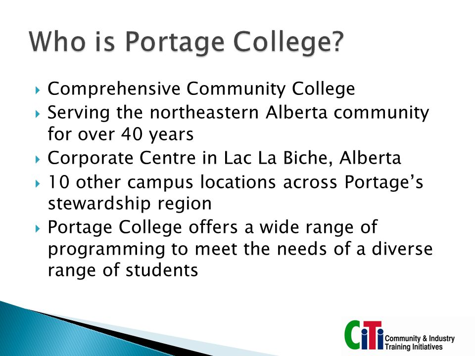  Community & Industry Training Initiatives department at Portage College  Corporate division of the institution  Continuing Education, Customized Training, Workforce Training, Personal Development  Program incubator