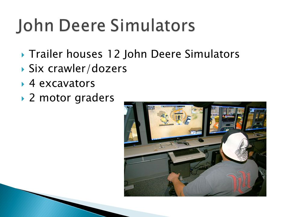  Trailer houses 12 John Deere Simulators  Six crawler/dozers  4 excavators  2 motor graders