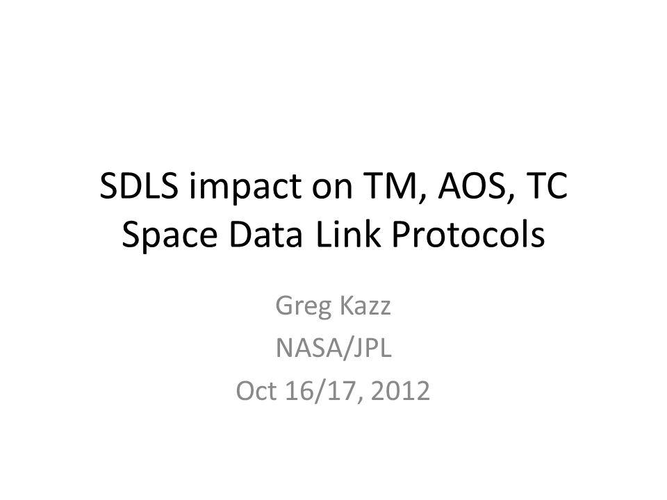 SDLS impact on TM, AOS, TC Space Data Link Protocols Greg Kazz NASA/JPL Oct 16/17, 2012