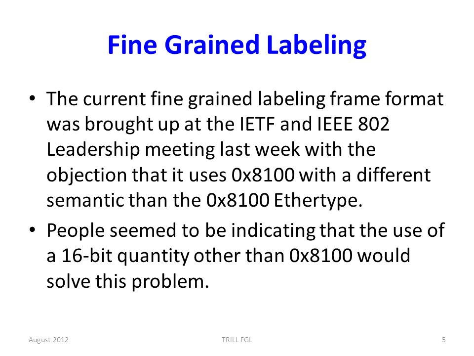 Fine Grained Labeling The current fine grained labeling frame format was brought up at the IETF and IEEE 802 Leadership meeting last week with the objection that it uses 0x8100 with a different semantic than the 0x8100 Ethertype.