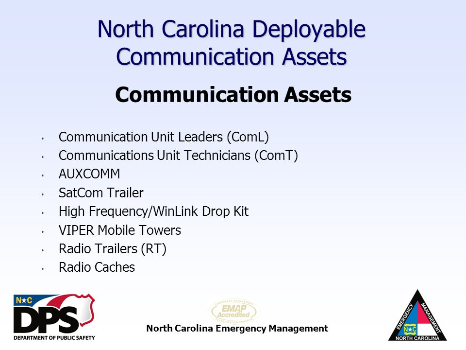 North Carolina Emergency Management North Carolina Deployable Communication Assets Communication Unit Leader (ComL) Attends a 3 day DHS approved ComL training class Certified DHS ComL instructor NC AHIMT Type 3 credentialed through SIEC credentialing process Increasing NC AHIMT Type 3 ComL cadre thru credentialing process Approved by SIEC, SWIC and Branch Managers NIMS compliant Background in public safety and/or communications Deployed to Branch Offices, incident site and/or local jurisdictions if requested for disasters or exercises