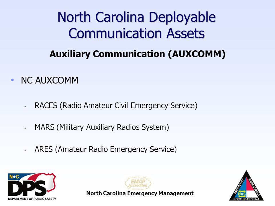 North Carolina Emergency Management North Carolina Deployable Communication Assets Auxiliary Communication (AUXCOMM) POC is NC AUXCOMM Coordinator Over 600 members statewide (all NIMS compliant) Staff NC EOC during disasters and exercises Deployed to Branch Offices during disasters Deployed to local jurisdiction if requested Provide intra-state and interstate communications HF Communications to FEMA over FNARS (FEMA National Radio System)