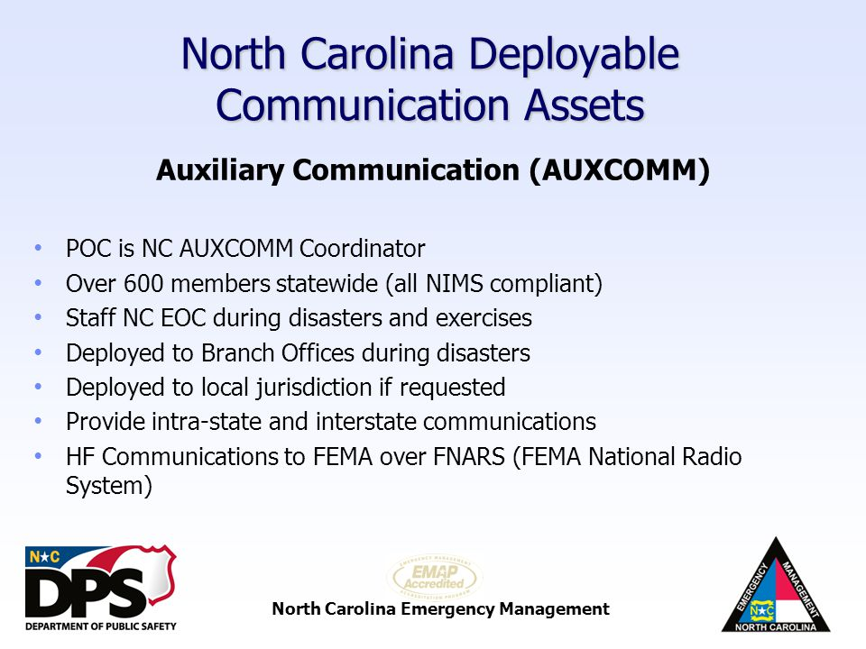 North Carolina Emergency Management North Carolina Deployable Communication Assets Auxiliary Communication (AUXCOMM) UHF (Ultra High Frequency) Usually line of sight communications (blocked by hills or large buildings) VHF (Very High Frequency) Long range communications (several counties) HF (high frequency) Very long range communication (across continents) WinLink (HF non-internet email) Email data sent over HF (send email from NC to CA using radio)