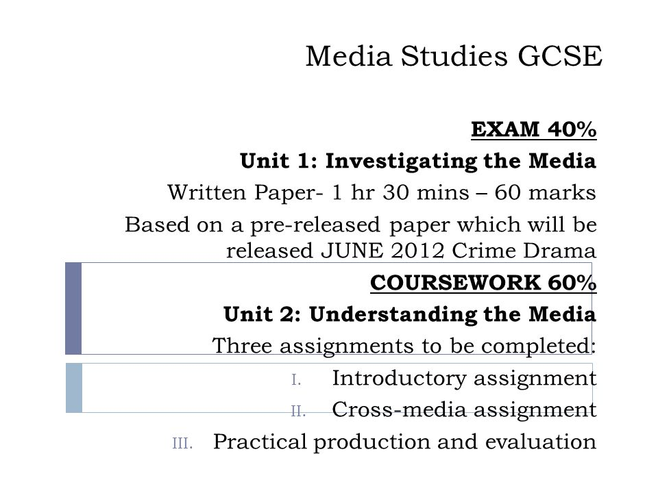 Media Studies GCSE EXAM 40% Unit 1: Investigating the Media Written Paper- 1 hr 30 mins – 60 marks Based on a pre-released paper which will be released JUNE 2012 Crime Drama COURSEWORK 60% Unit 2: Understanding the Media Three assignments to be completed: I.