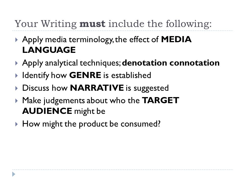 Your Writing must include the following:  Apply media terminology, the effect of MEDIA LANGUAGE  Apply analytical techniques; denotation connotation  Identify how GENRE is established  Discuss how NARRATIVE is suggested  Make judgements about who the TARGET AUDIENCE might be  How might the product be consumed