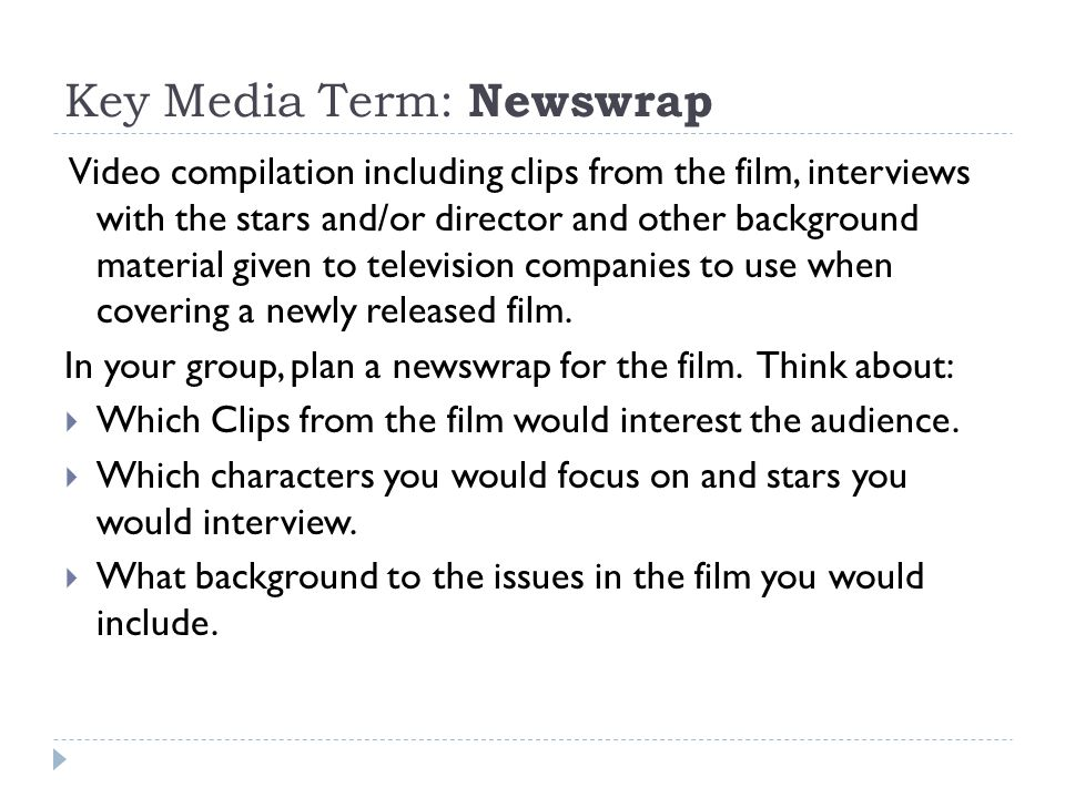 Key Media Term: Newswrap Video compilation including clips from the film, interviews with the stars and/or director and other background material given to television companies to use when covering a newly released film.