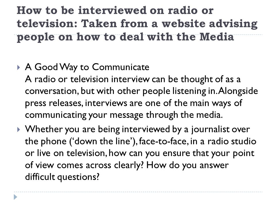 How to be interviewed on radio or television: Taken from a website advising people on how to deal with the Media  A Good Way to Communicate A radio or television interview can be thought of as a conversation, but with other people listening in.
