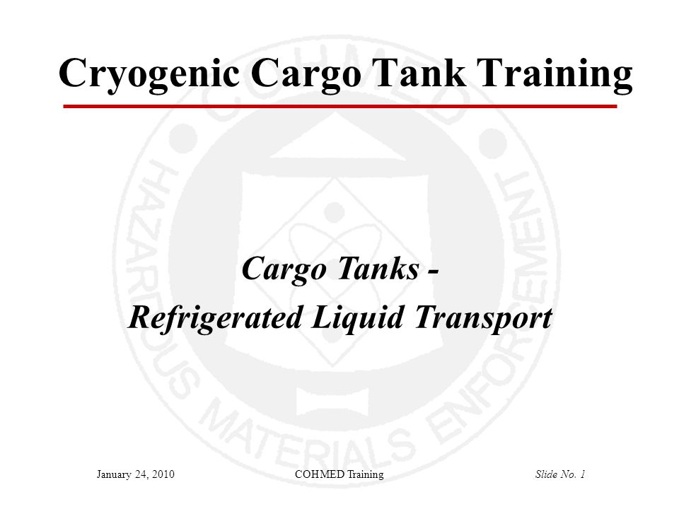 COHMED TrainingSlide No. 1January 24, 2010 Cryogenic Cargo Tank Training Cargo Tanks - Refrigerated Liquid Transport
