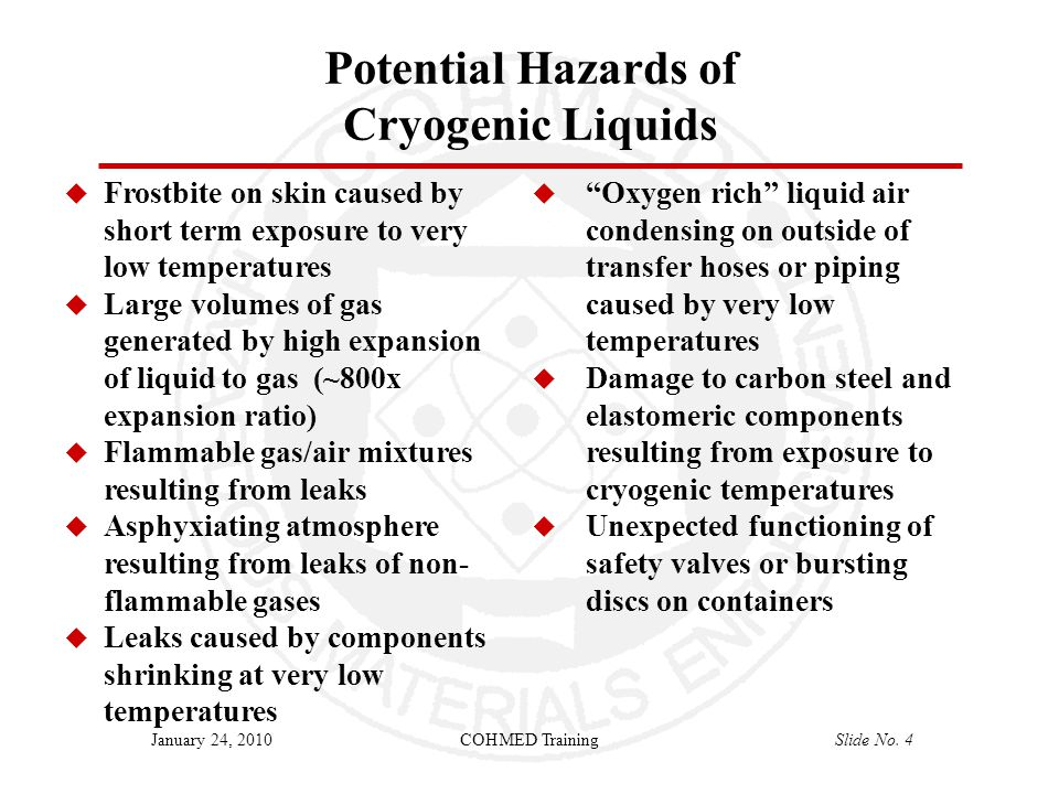 COHMED TrainingSlide No. 4January 24, 2010 Potential Hazards of Cryogenic Liquids  Frostbite on skin caused by short term exposure to very low temper