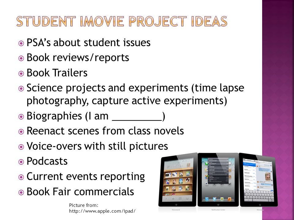  PSA's about student issues  Book reviews/reports  Book Trailers  Science projects and experiments (time lapse photography, capture active experiments)  Biographies (I am _________)  Reenact scenes from class novels  Voice-overs with still pictures  Podcasts  Current events reporting  Book Fair commercials Picture from: http://www.apple.com/ipad/