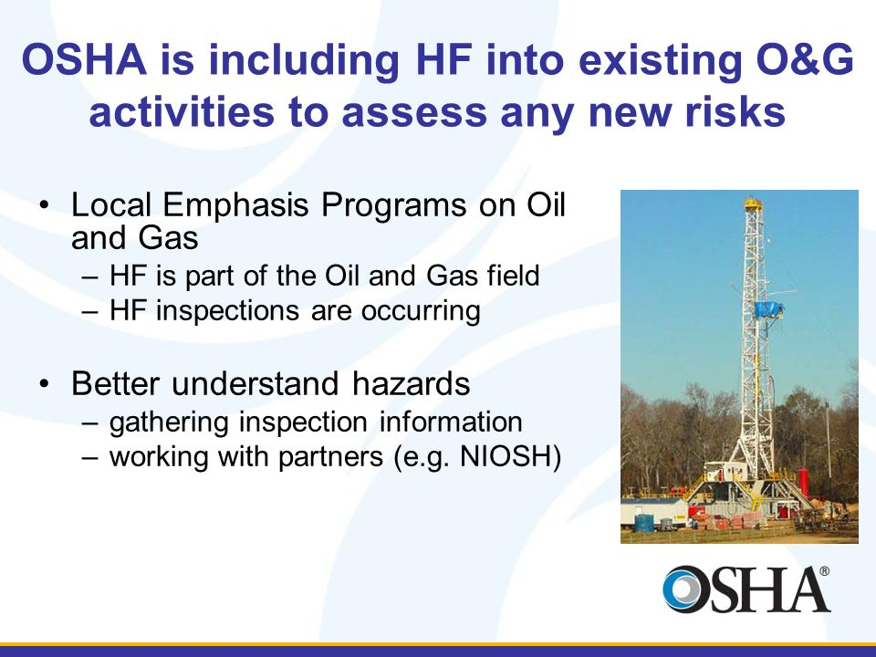 OSHA is including HF into existing O&G activities to assess any new risks Local Emphasis Programs on Oil and Gas –HF is part of the Oil and Gas field –HF inspections are occurring Better understand hazards –gathering inspection information –working with partners (e.g.