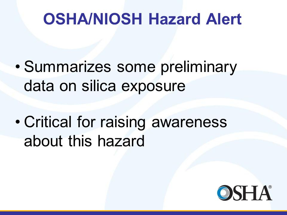 OSHA/NIOSH Hazard Alert Summarizes some preliminary data on silica exposure Critical for raising awareness about this hazard
