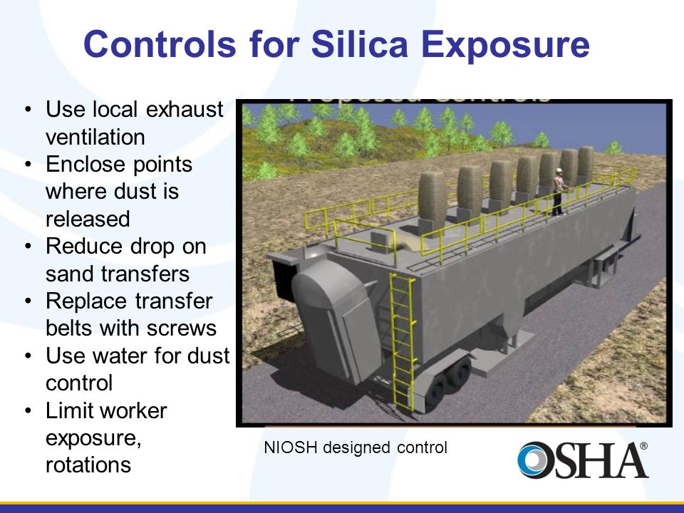 Controls for Silica Exposure Use local exhaust ventilation Enclose points where dust is released Reduce drop on sand transfers Replace transfer belts with screws Use water for dust control Limit worker exposure, rotations NIOSH designed control
